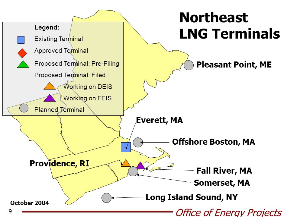Office of Energy Projects 9 Pleasant Point, ME Everett, MA Providence, RI Offshore Boston, MA Fall River, MA Somerset, MA Northeast LNG Terminals October 2004 Legend: Existing Terminal Approved Terminal Proposed Terminal: Pre-Filing Proposed Terminal: Filed Working on DEIS Working on FEIS Planned Terminal Long Island Sound, NY