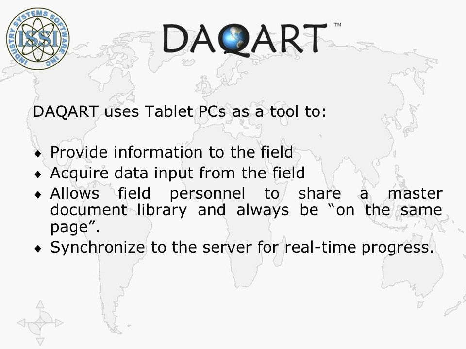 The Right Information to the Right People at The Right Time ISSI Industry Systems Software, Inc DAQART uses Tablet PCs as a tool to:  Provide information to the field  Acquire data input from the field  Allows field personnel to share a master document library and always be on the same page .