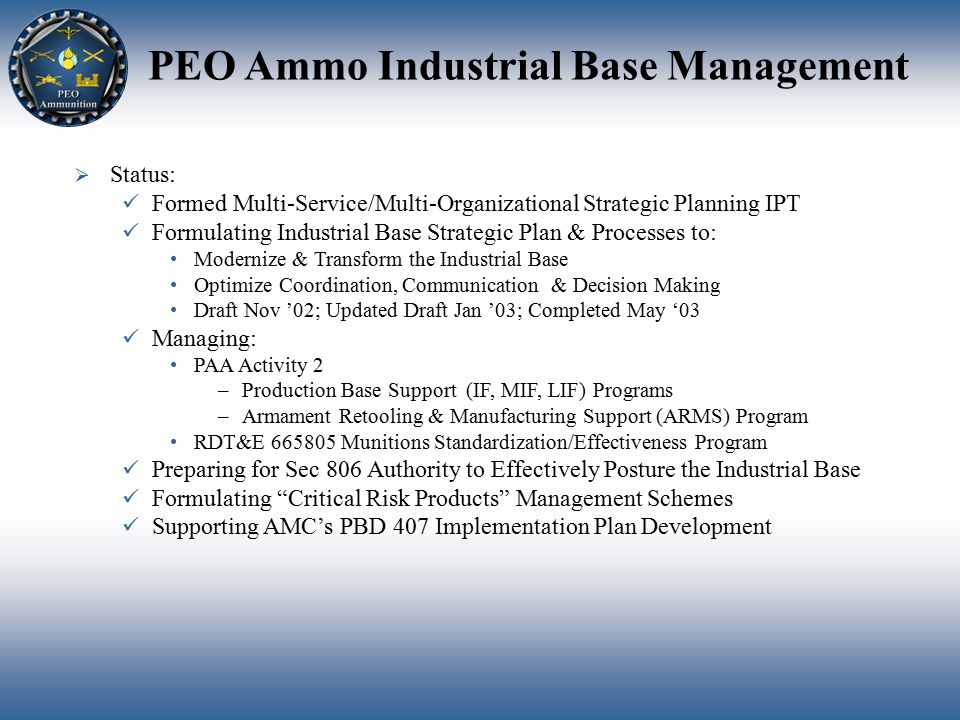 PEO Ammo Industrial Base Management  Status: Formed Multi-Service/Multi-Organizational Strategic Planning IPT Formulating Industrial Base Strategic Plan & Processes to: Modernize & Transform the Industrial Base Optimize Coordination, Communication & Decision Making Draft Nov '02; Updated Draft Jan '03; Completed May '03 Managing: PAA Activity 2 –Production Base Support (IF, MIF, LIF) Programs –Armament Retooling & Manufacturing Support (ARMS) Program RDT&E 665805 Munitions Standardization/Effectiveness Program Preparing for Sec 806 Authority to Effectively Posture the Industrial Base Formulating Critical Risk Products Management Schemes Supporting AMC's PBD 407 Implementation Plan Development
