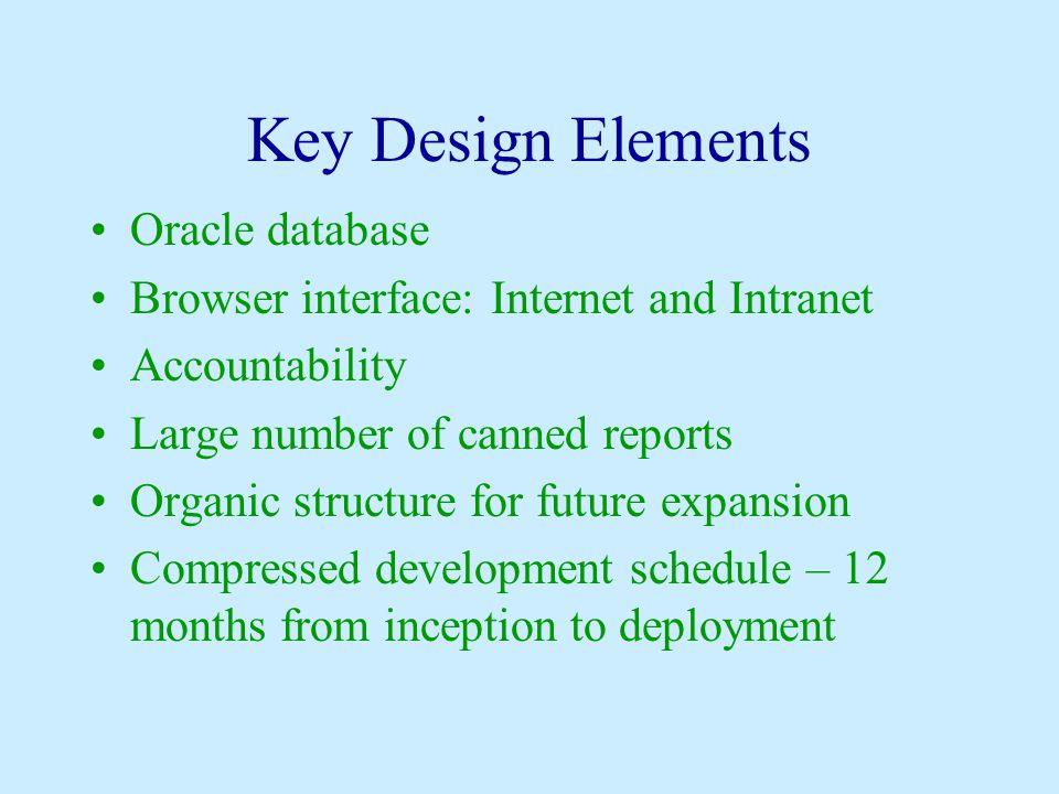 Key Design Elements Oracle database Browser interface: Internet and Intranet Accountability Large number of canned reports Organic structure for futur