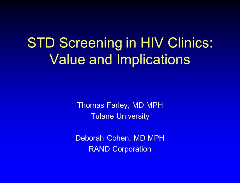 STD Screening in HIV Clinics: Value and Implications Thomas Farley, MD MPH Tulane University Deborah Cohen, MD MPH RAND Corporation
