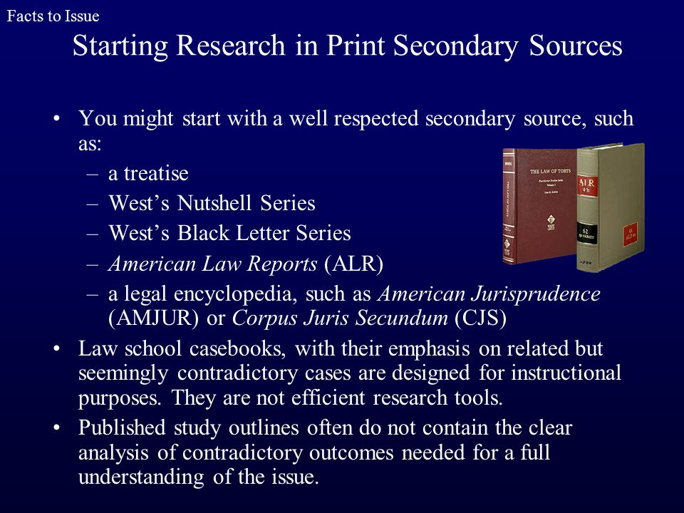 You might start with a well respected secondary source, such as: –a treatise –West's Nutshell Series –West's Black Letter Series –American Law Reports (ALR) –a legal encyclopedia, such as American Jurisprudence (AMJUR) or Corpus Juris Secundum (CJS) Law school casebooks, with their emphasis on related but seemingly contradictory cases are designed for instructional purposes.