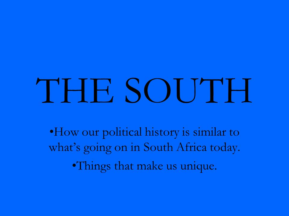 THE SOUTH How our political history is similar to what's going on in South Africa today.
