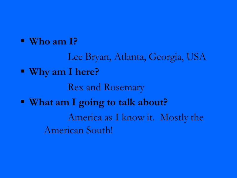  Who am I. Lee Bryan, Atlanta, Georgia, USA  Why am I here.