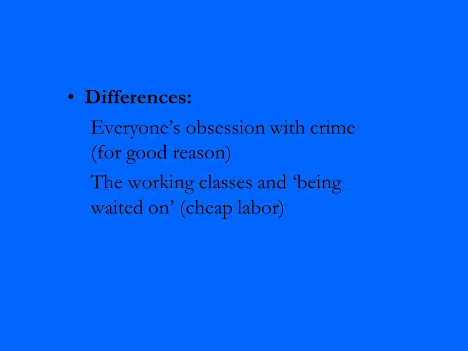 Differences: Everyone's obsession with crime (for good reason) The working classes and 'being waited on' (cheap labor)