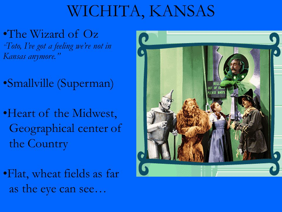 WICHITA, KANSAS The Wizard of Oz Toto, I've got a feeling we're not in Kansas anymore. Smallville (Superman) Heart of the Midwest, Geographical center of the Country Flat, wheat fields as far as the eye can see…