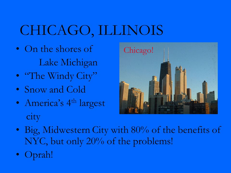 CHICAGO, ILLINOIS On the shores of Lake Michigan The Windy City Snow and Cold America's 4 th largest city Big, Midwestern City with 80% of the benefits of NYC, but only 20% of the problems.