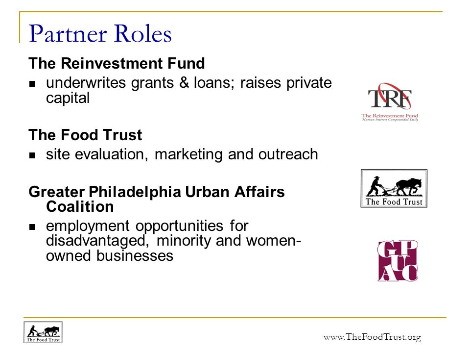 www.TheFoodTrust.org Partner Roles The Reinvestment Fund underwrites grants & loans; raises private capital The Food Trust site evaluation, marketing and outreach Greater Philadelphia Urban Affairs Coalition employment opportunities for disadvantaged, minority and women- owned businesses