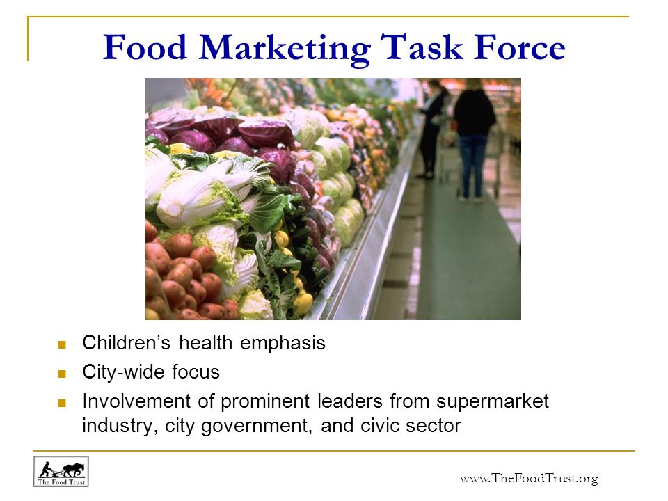 www.TheFoodTrust.org Food Marketing Task Force Children's health emphasis City-wide focus Involvement of prominent leaders from supermarket industry, city government, and civic sector