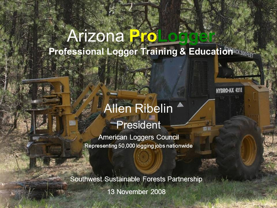 Arizona ProLogger Professional Logger Training & Education Allen Ribelin President American Loggers Council Representing 50,000 logging jobs nationwide Southwest Sustainable Forests Partnership 13 November 2008