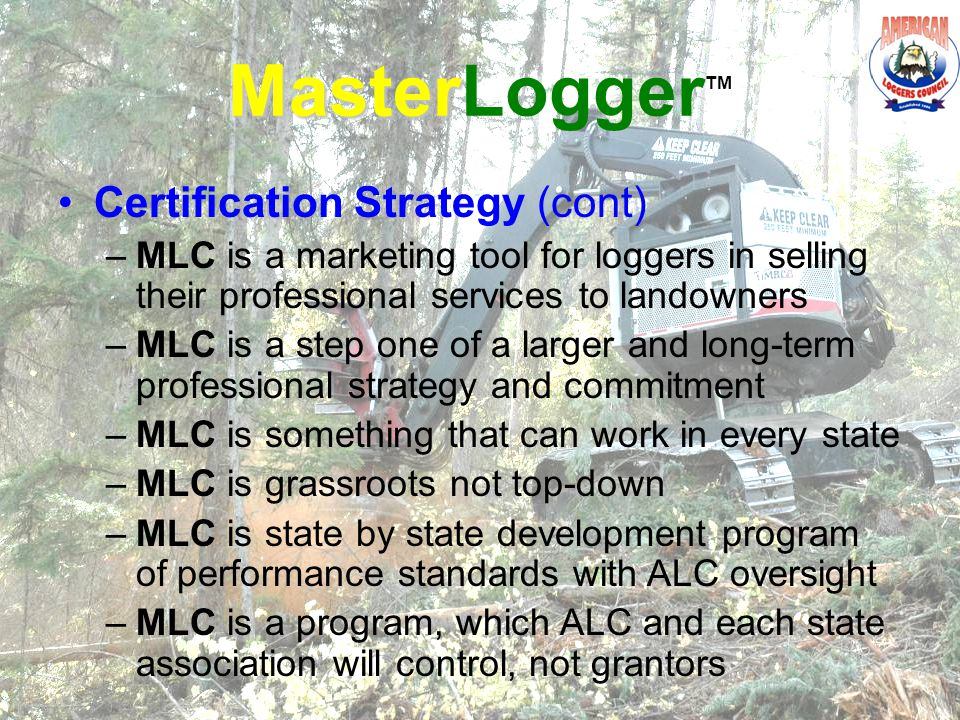 Master MasterLogger TM Certification Strategy (cont) –MLC is a marketing tool for loggers in selling their professional services to landowners –MLC is a step one of a larger and long-term professional strategy and commitment –MLC is something that can work in every state –MLC is grassroots not top-down –MLC is state by state development program of performance standards with ALC oversight –MLC is a program, which ALC and each state association will control, not grantors