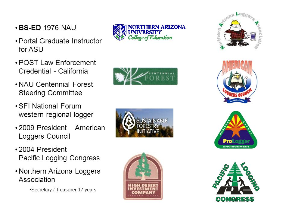 BS-ED 1976 NAU Portal Graduate Instructor for ASU POST Law Enforcement Credential - California NAU Centennial Forest Steering Committee SFI National Forum western regional logger 2009 President American Loggers Council 2004 President Pacific Logging Congress Northern Arizona Loggers Association Secretary / Treasurer 17 years