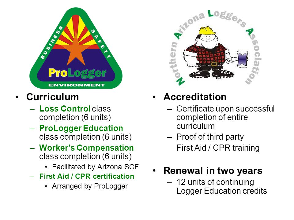 Curriculum –Loss Control class completion (6 units) –ProLogger Education class completion (6 units) –Worker's Compensation class completion (6 units) Facilitated by Arizona SCF –First Aid / CPR certification Arranged by ProLogger Accreditation –Certificate upon successful completion of entire curriculum –Proof of third party First Aid / CPR training Renewal in two years –12 units of continuing Logger Education credits