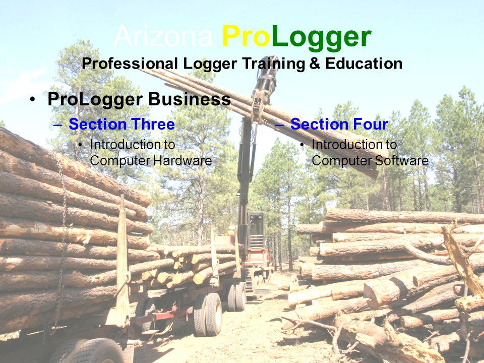 Arizona ProLogger Professional Logger Training & Education ProLogger Business –Section Three Introduction to Computer Hardware –Section Four Introduction to Computer Software
