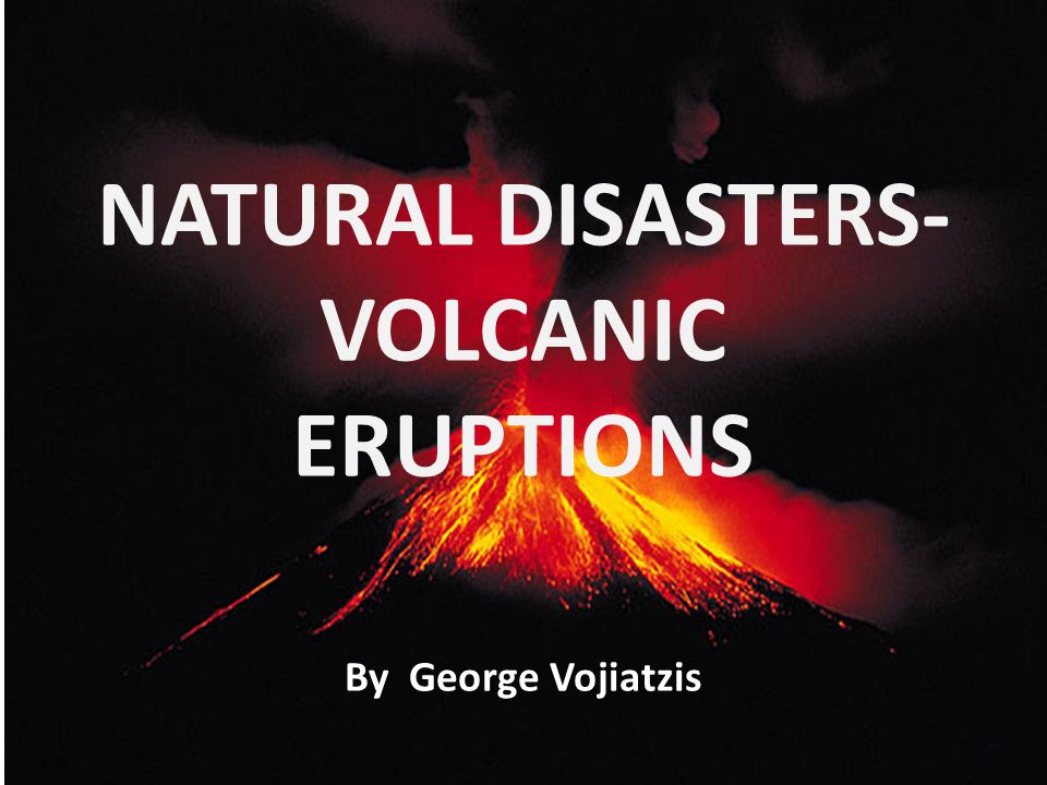 NATURAL DISASTERS- VOLCANIC ERUPTIONS By George Vojiatzis
