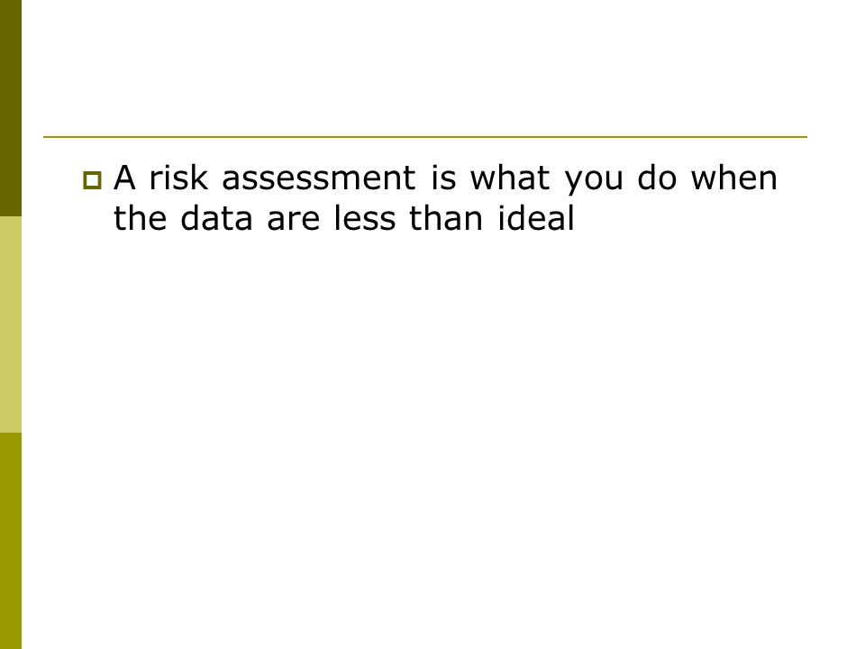  A risk assessment is what you do when the data are less than ideal