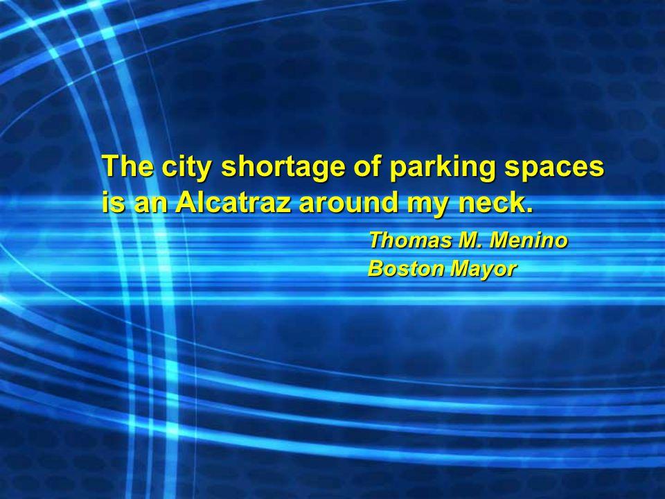 The city shortage of parking spaces is an Alcatraz around my neck. Thomas M. Menino Boston Mayor