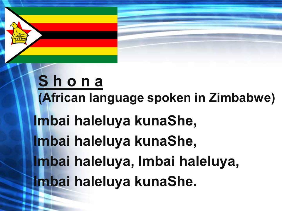 S h o n a (African language spoken in Zimbabwe) Imbai haleluya kunaShe, Imbai haleluya, Imbai haleluya kunaShe.