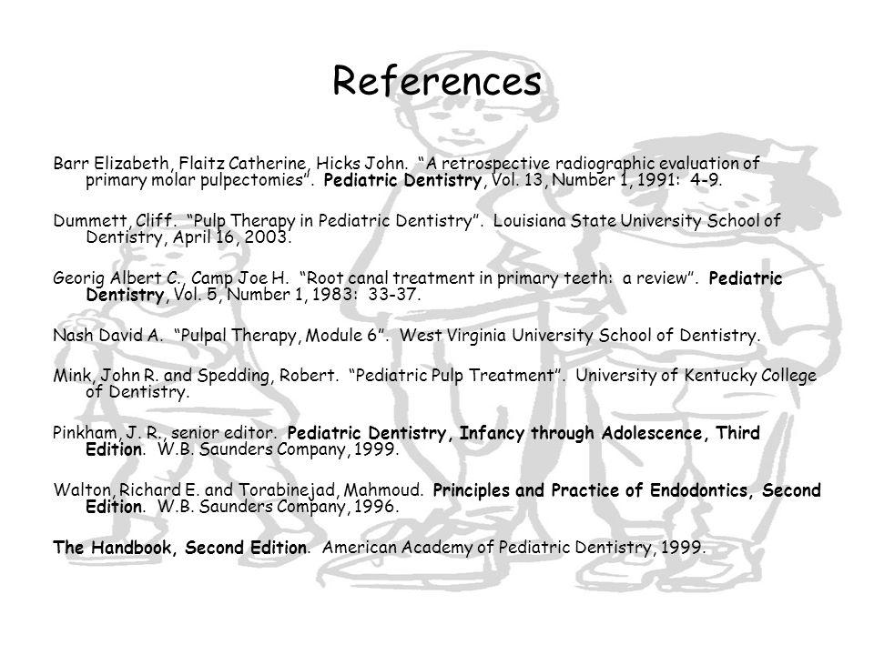 "References Barr Elizabeth, Flaitz Catherine, Hicks John. ""A retrospective radiographic evaluation of primary molar pulpectomies"". Pediatric Dentistry,"