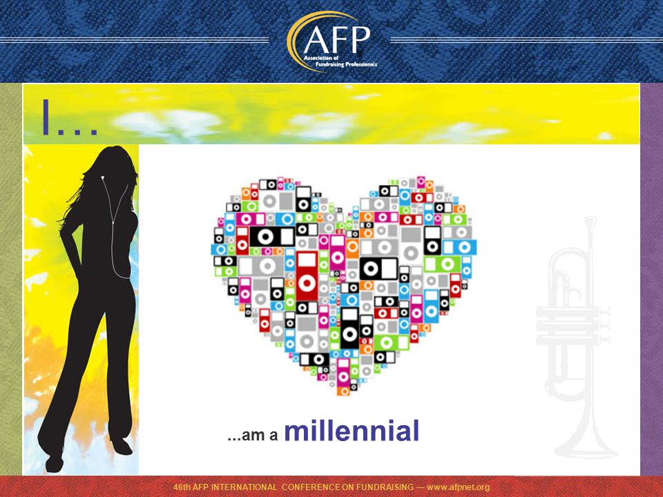 46th AFP INTERNATIONAL CONFERENCE ON FUNDRAISING — www.afpnet.org...am a millennial I…
