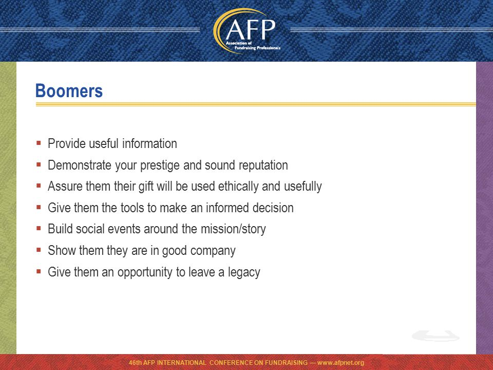 Boomers  Provide useful information  Demonstrate your prestige and sound reputation  Assure them their gift will be used ethically and usefully  Give them the tools to make an informed decision  Build social events around the mission/story  Show them they are in good company  Give them an opportunity to leave a legacy