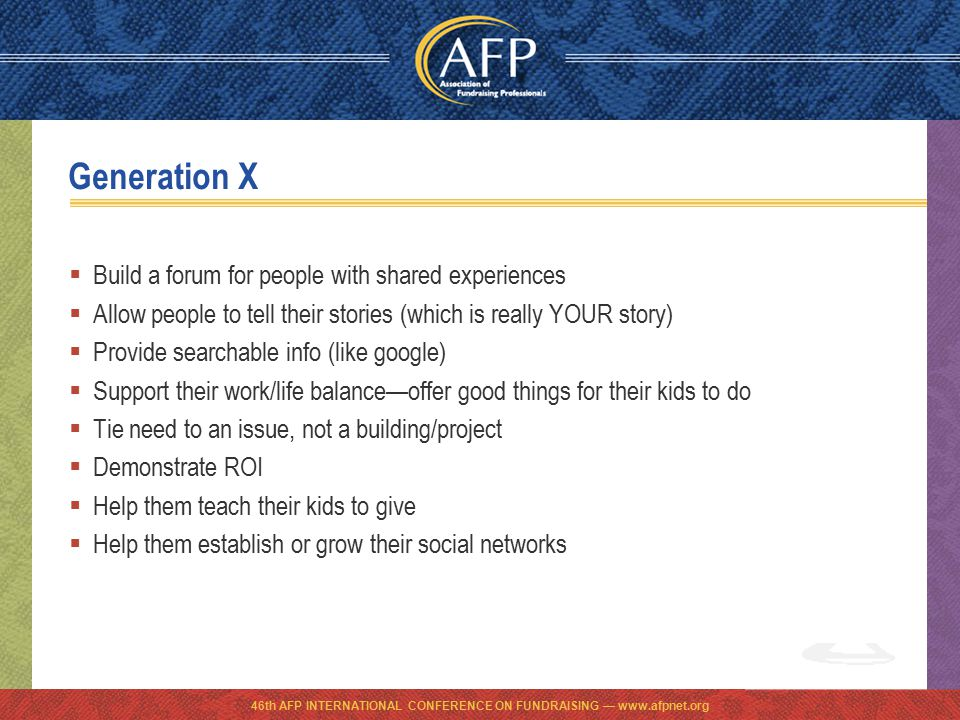 46th AFP INTERNATIONAL CONFERENCE ON FUNDRAISING — www.afpnet.org Generation X  Build a forum for people with shared experiences  Allow people to tell their stories (which is really YOUR story)  Provide searchable info (like google)  Support their work/life balance—offer good things for their kids to do  Tie need to an issue, not a building/project  Demonstrate ROI  Help them teach their kids to give  Help them establish or grow their social networks