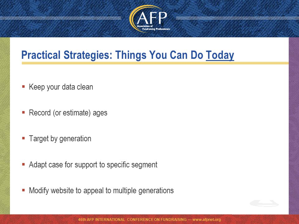 46th AFP INTERNATIONAL CONFERENCE ON FUNDRAISING — www.afpnet.org Practical Strategies: Things You Can Do Today  Keep your data clean  Record (or estimate) ages  Target by generation  Adapt case for support to specific segment  Modify website to appeal to multiple generations