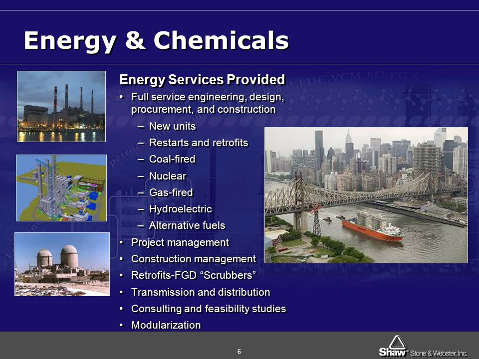 6 Energy & Chemicals Energy Services Provided Full service engineering, design, procurement, and construction –New units –Restarts and retrofits –Coal-fired –Nuclear –Gas-fired –Hydroelectric –Alternative fuels Project management Construction management Retrofits-FGD Scrubbers Transmission and distribution Consulting and feasibility studies Modularization Energy Services Provided Full service engineering, design, procurement, and construction –New units –Restarts and retrofits –Coal-fired –Nuclear –Gas-fired –Hydroelectric –Alternative fuels Project management Construction management Retrofits-FGD Scrubbers Transmission and distribution Consulting and feasibility studies Modularization