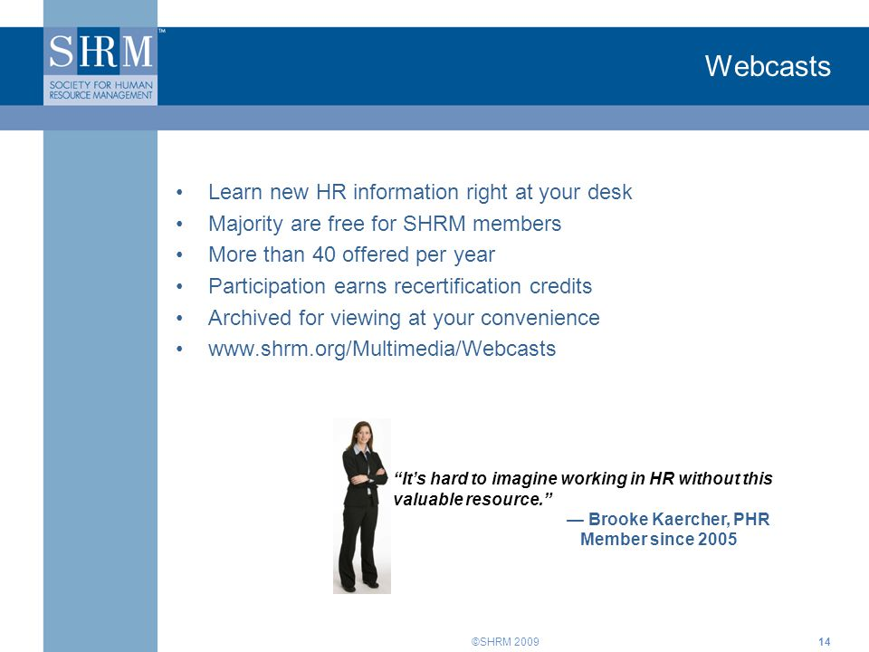 ©SHRM 2009 Webcasts Learn new HR information right at your desk Majority are free for SHRM members More than 40 offered per year Participation earns recertification credits Archived for viewing at your convenience www.shrm.org/Multimedia/Webcasts It's hard to imagine working in HR without this valuable resource. — Brooke Kaercher, PHR Member since 2005 14