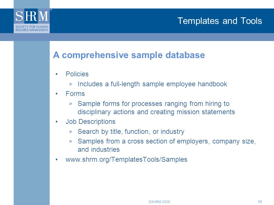 ©SHRM 2009 Templates and Tools Policies > Includes a full-length sample employee handbook Forms > Sample forms for processes ranging from hiring to disciplinary actions and creating mission statements Job Descriptions > Search by title, function, or industry > Samples from a cross section of employers, company size, and industries www.shrm.org/TemplatesTools/Samples A comprehensive sample database 15