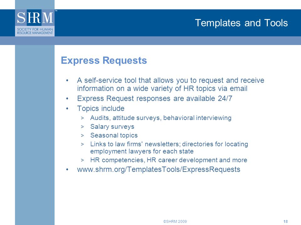©SHRM 2009 Templates and Tools A self-service tool that allows you to request and receive information on a wide variety of HR topics via email Express Request responses are available 24/7 Topics include > Audits, attitude surveys, behavioral interviewing > Salary surveys > Seasonal topics > Links to law firms newsletters; directories for locating employment lawyers for each state > HR competencies, HR career development and more www.shrm.org/TemplatesTools/ExpressRequests Express Requests 18