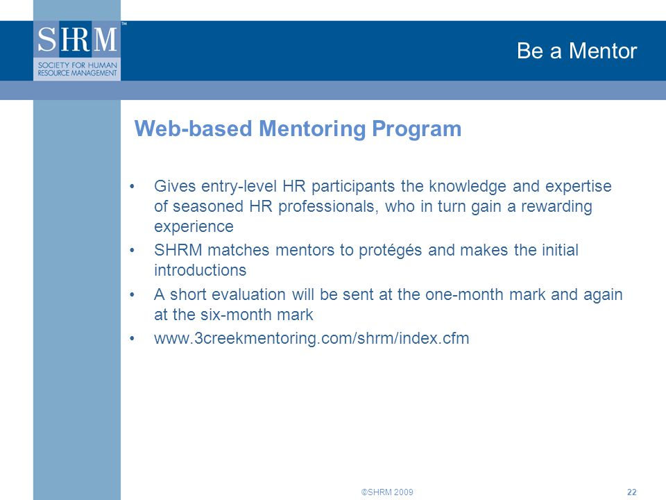 ©SHRM 2009 Be a Mentor Gives entry-level HR participants the knowledge and expertise of seasoned HR professionals, who in turn gain a rewarding experience SHRM matches mentors to protégés and makes the initial introductions A short evaluation will be sent at the one-month mark and again at the six-month mark www.3creekmentoring.com/shrm/index.cfm Web-based Mentoring Program 22