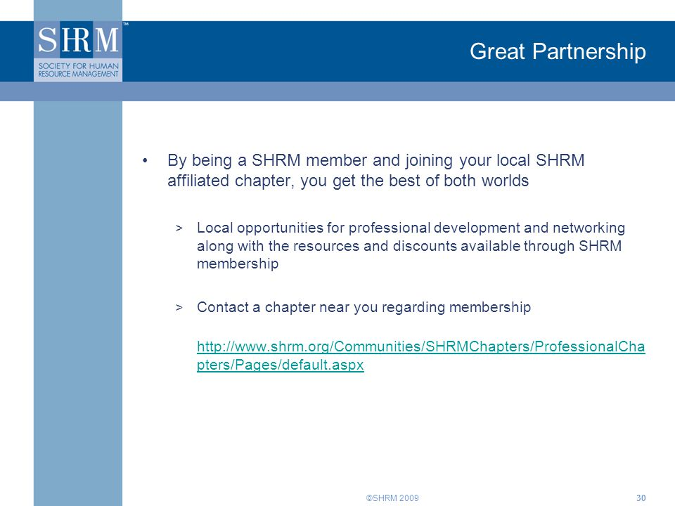 ©SHRM 2009 Great Partnership By being a SHRM member and joining your local SHRM affiliated chapter, you get the best of both worlds > Local opportunities for professional development and networking along with the resources and discounts available through SHRM membership > Contact a chapter near you regarding membership http://www.shrm.org/Communities/SHRMChapters/ProfessionalCha pters/Pages/default.aspx 30