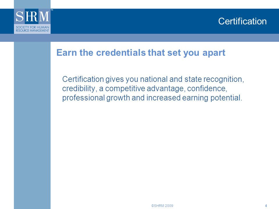 ©SHRM 2009 Certification Certification gives you national and state recognition, credibility, a competitive advantage, confidence, professional growth and increased earning potential.