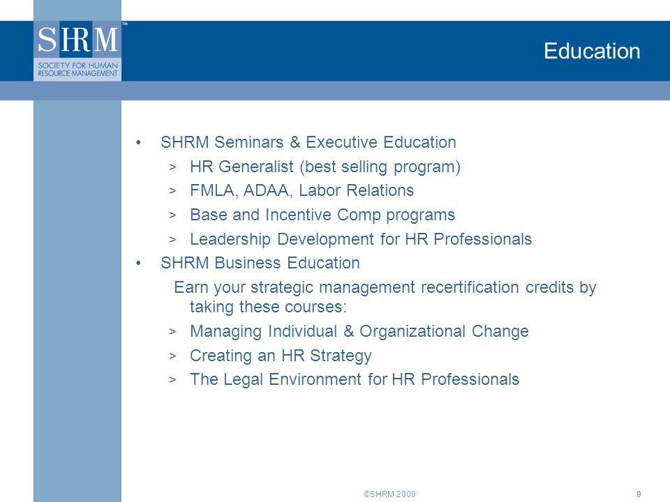 ©SHRM 2009 Education SHRM Seminars & Executive Education > HR Generalist (best selling program) > FMLA, ADAA, Labor Relations > Base and Incentive Comp programs > Leadership Development for HR Professionals SHRM Business Education Earn your strategic management recertification credits by taking these courses: > Managing Individual & Organizational Change > Creating an HR Strategy > The Legal Environment for HR Professionals 9