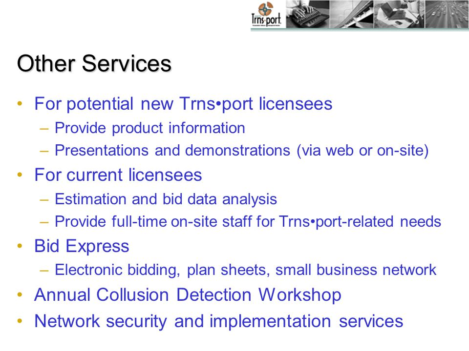 Other Services For potential new Trnsport licensees –Provide product information –Presentations and demonstrations (via web or on-site) For current li