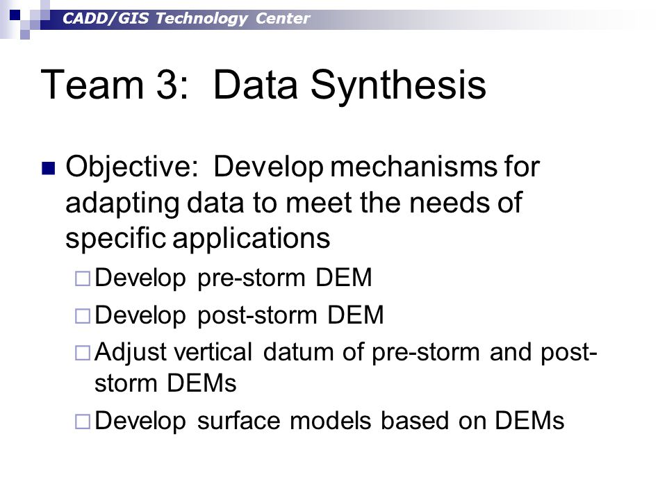 CADD/GIS Technology Center Team 3: Data Synthesis Objective: Develop mechanisms for adapting data to meet the needs of specific applications  Develop pre-storm DEM  Develop post-storm DEM  Adjust vertical datum of pre-storm and post- storm DEMs  Develop surface models based on DEMs