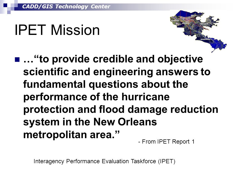 CADD/GIS Technology Center IPET Mission … to provide credible and objective scientific and engineering answers to fundamental questions about the performance of the hurricane protection and flood damage reduction system in the New Orleans metropolitan area. - From IPET Report 1 Interagency Performance Evaluation Taskforce (IPET)