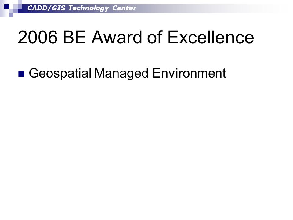 CADD/GIS Technology Center 2006 BE Award of Excellence Geospatial Managed Environment