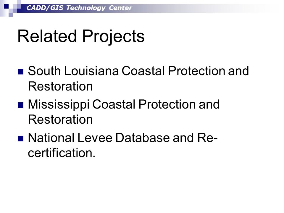 CADD/GIS Technology Center Related Projects South Louisiana Coastal Protection and Restoration Mississippi Coastal Protection and Restoration National Levee Database and Re- certification.