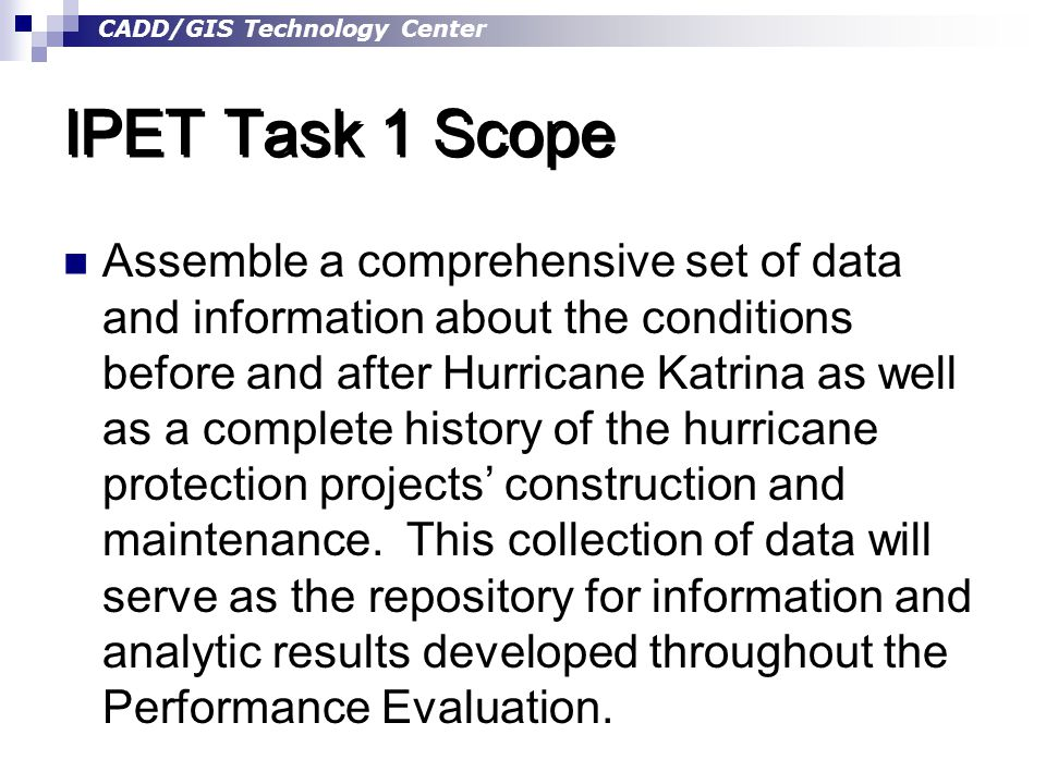 CADD/GIS Technology Center IPET Task 1 Scope Assemble a comprehensive set of data and information about the conditions before and after Hurricane Katrina as well as a complete history of the hurricane protection projects' construction and maintenance.