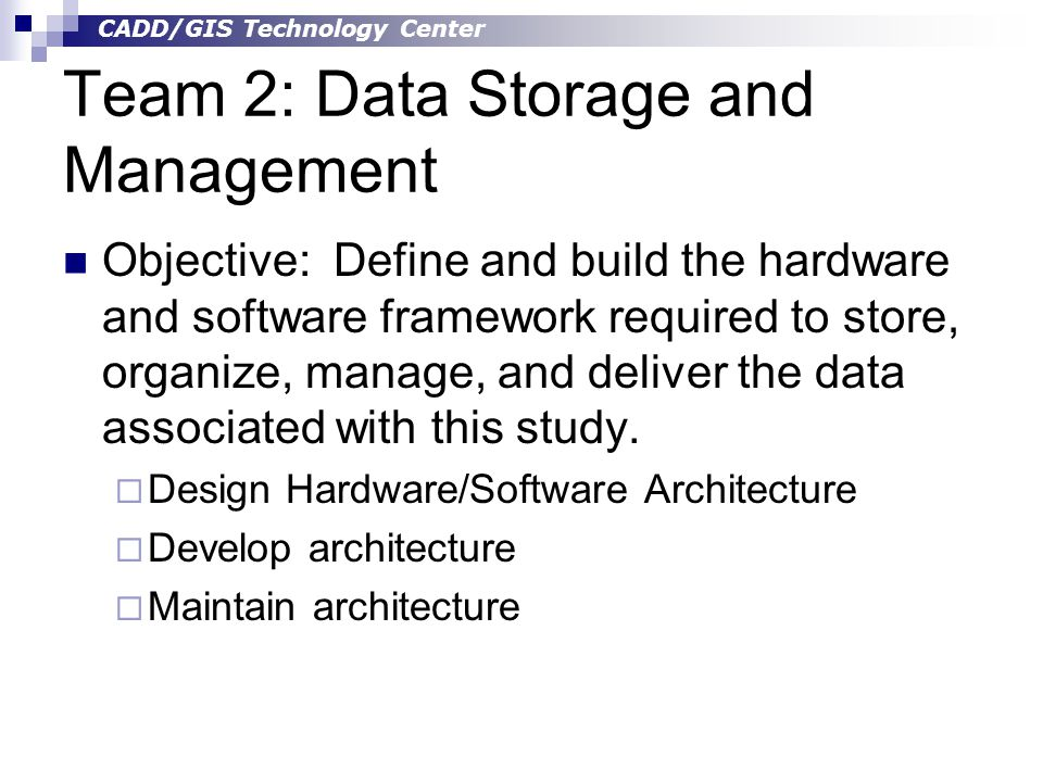 CADD/GIS Technology Center Team 2: Data Storage and Management Objective: Define and build the hardware and software framework required to store, organize, manage, and deliver the data associated with this study.