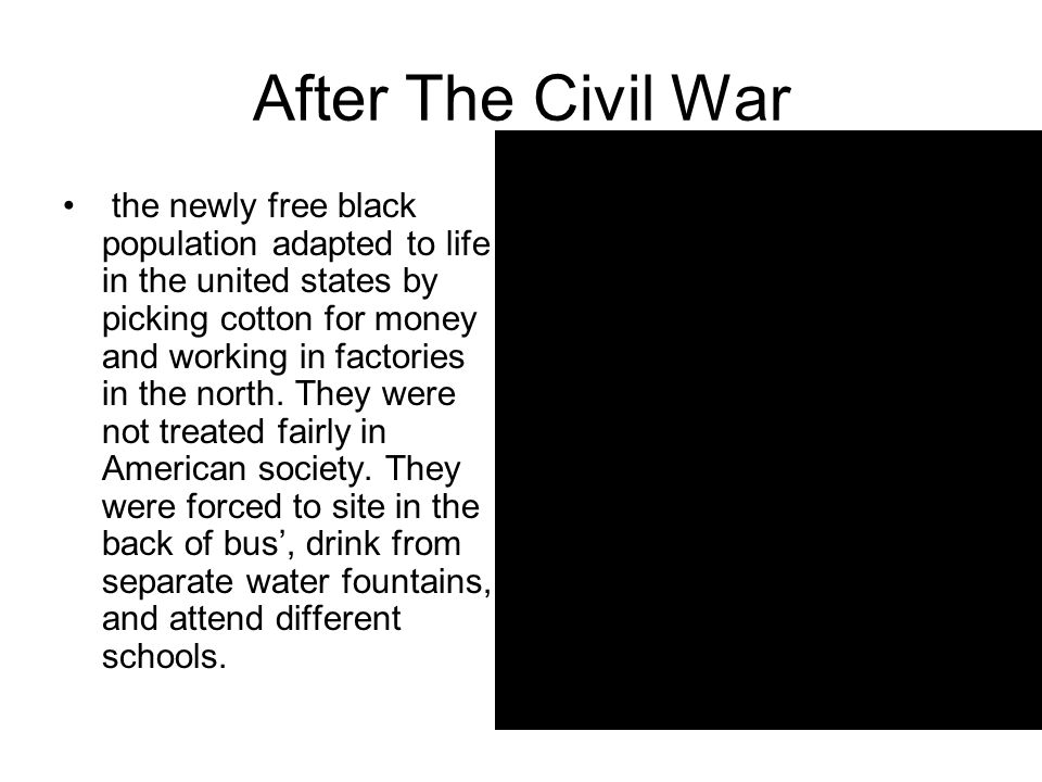 After The Civil War the newly free black population adapted to life in the united states by picking cotton for money and working in factories in the north.