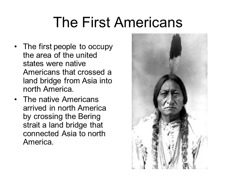 The First Americans The first people to occupy the area of the united states were native Americans that crossed a land bridge from Asia into north America.