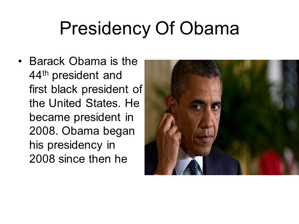 Presidency Of Obama Barack Obama is the 44 th president and first black president of the United States. He became president in 2008. Obama began his p
