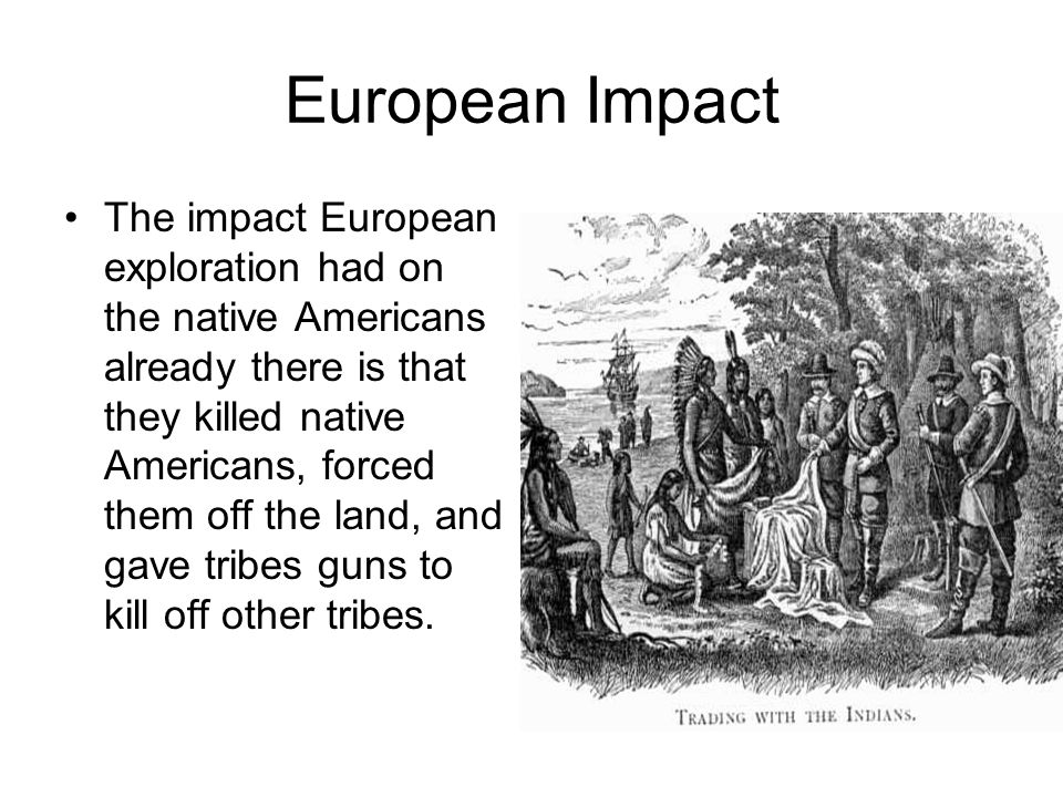 European Impact The impact European exploration had on the native Americans already there is that they killed native Americans, forced them off the land, and gave tribes guns to kill off other tribes.
