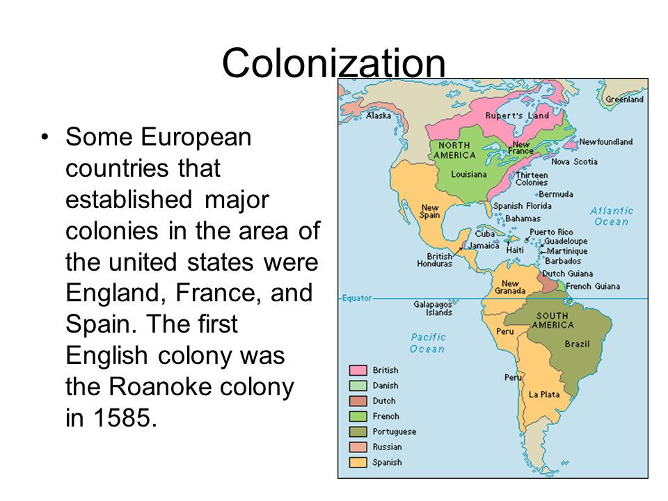 Colonization Some European countries that established major colonies in the area of the united states were England, France, and Spain.