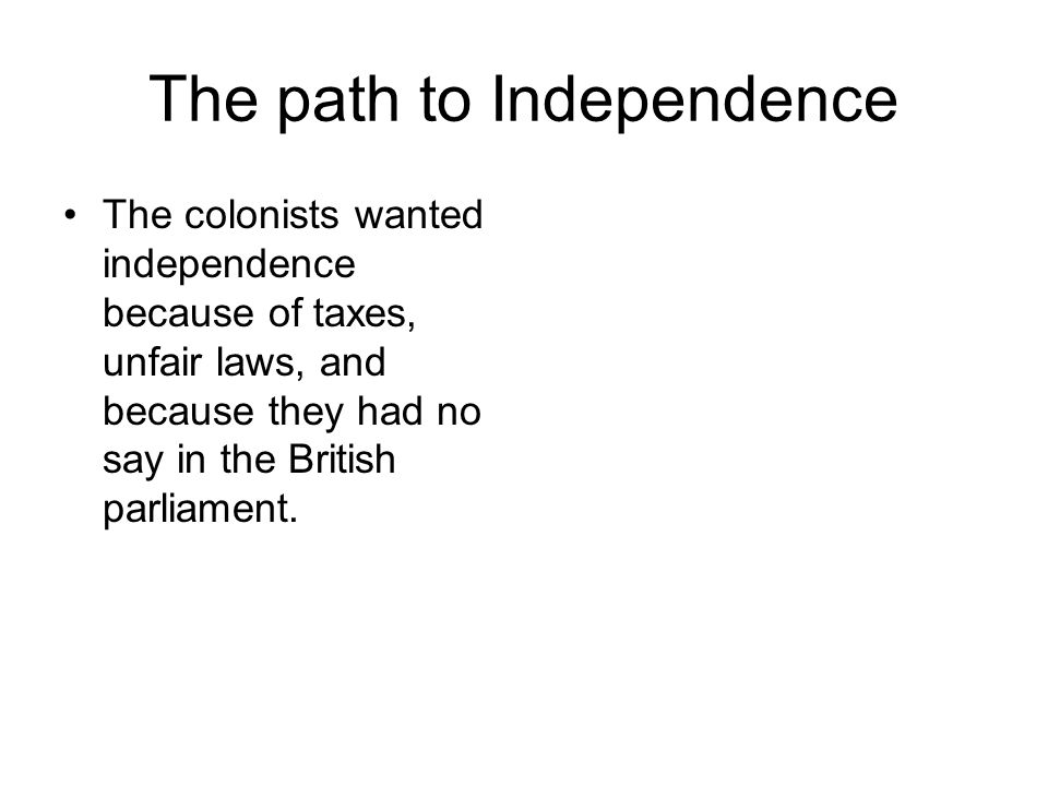 The path to Independence The colonists wanted independence because of taxes, unfair laws, and because they had no say in the British parliament.