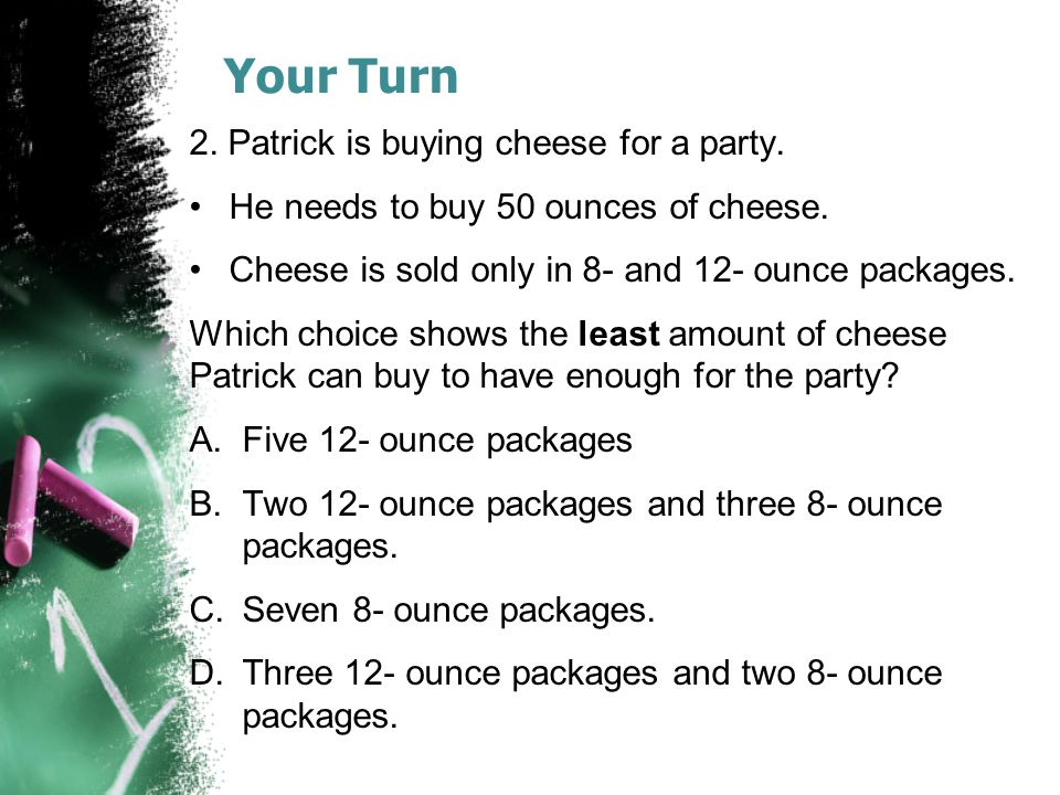 Your Turn 2. Patrick is buying cheese for a party. He needs to buy 50 ounces of cheese. Cheese is sold only in 8- and 12- ounce packages. Which choice
