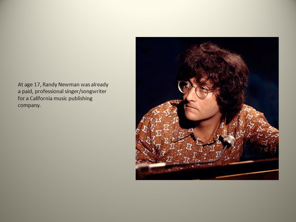 At age 17, Randy Newman was already a paid, professional singer/songwriter for a California music publishing company.